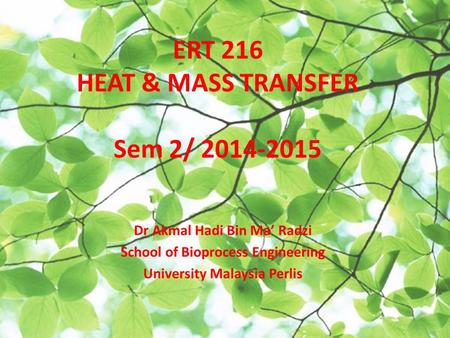 ERT 216 HEAT & MASS TRANSFER Sem 2/ 2014-2015 Dr Akmal Hadi Bin Ma' Radzi School of Bioprocess Engineering University Malaysia Perlis.