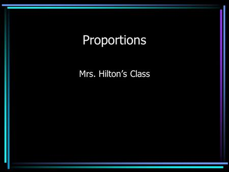 Proportions Mrs. Hilton's Class. Proportions What are proportions? - If two ratios are equal, they form a proportion. Proportions can be used in geometry.
