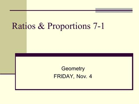 Ratios & Proportions 7-1 Geometry FRIDAY, Nov. 4.