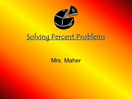 Solving Percent Problems Mrs. Maher. Rate and Ratio Review Ratios (4 forms of a ratio) 1) 5 flutes to 2 guitars 2) Of the students got an A. 3) 3 boys.