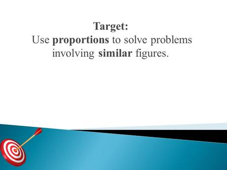 Target: Use proportions to solve problems involving similar figures.