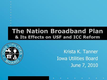 The Nation Broadband Plan & Its Effects on USF and ICC Reform Krista K. Tanner Iowa Utilities Board June 7, 2010.