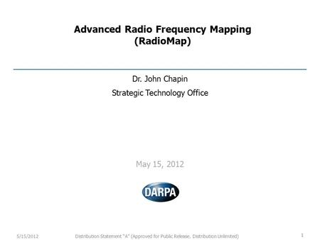 "1 Distribution Statement ""A"" (Approved for Public Release, Distribution Unlimited)5/15/2012 Advanced Radio Frequency Mapping (RadioMap) Dr. John Chapin."