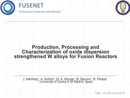 Production, Processing and Characterization of oxide dispersion strengthened W alloys for Fusion Reactors J. Martinez 1, A. Muñoz 1, M. A. Monge 1, B.