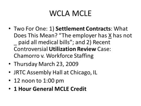 "WCLA MCLE Two For One: 1) Settlement Contracts: What Does This Mean? ""The employer has X has not _ paid all medical bills""; and 2) Recent Controversial."