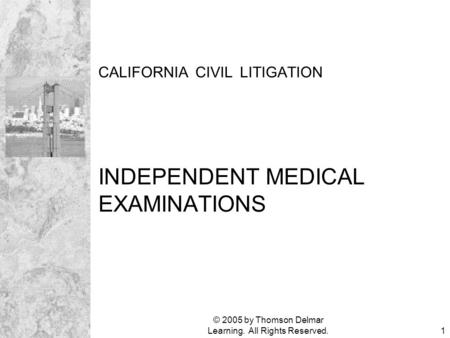 © 2005 by Thomson Delmar Learning. All Rights Reserved.1 CALIFORNIA CIVIL LITIGATION INDEPENDENT MEDICAL EXAMINATIONS.