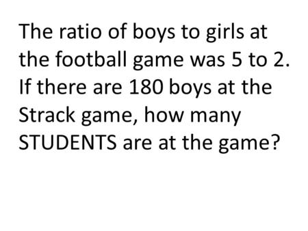The ratio of boys to girls at the football game was 5 to 2. If there are 180 boys at the Strack game, how many STUDENTS are at the game?