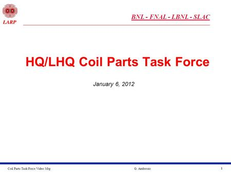 Coil Parts Task Force Video MtgG. Ambrosio 11 HQ/LHQ Coil Parts Task Force January 6, 2012 BNL - FNAL - LBNL - SLAC.