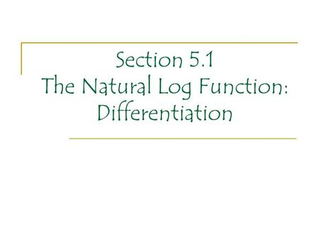 Section 5.1 The Natural Log Function: Differentiation.