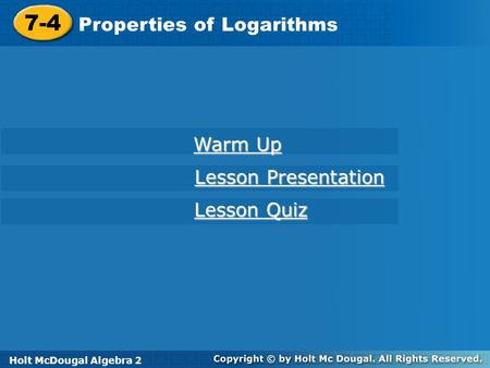 7-4 Properties of Logarithms Warm Up Lesson Presentation Lesson Quiz