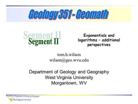 Tom Wilson, Department of Geology and Geography Exponentials and logarithms – additional perspectives tom.h.wilson Department of Geology.