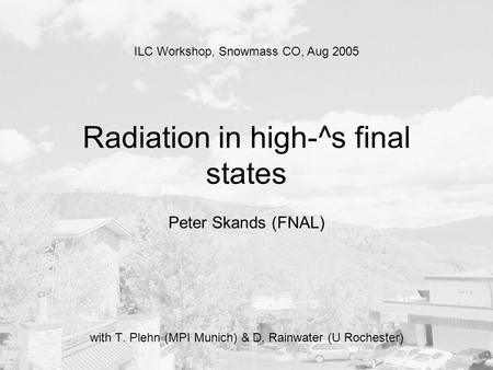 Radiation in high-^s final states Peter Skands (FNAL) with T. Plehn (MPI Munich) & D. Rainwater (U Rochester) ILC Workshop, Snowmass CO, Aug 2005.