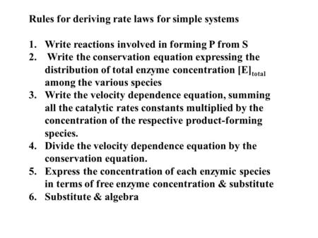 Rules for deriving rate laws for simple systems 1.Write reactions involved in forming P from S 2. Write the conservation equation expressing the distribution.