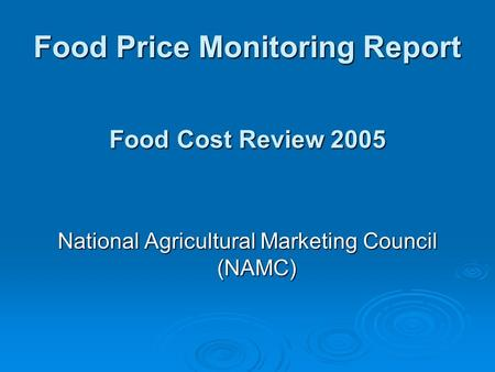 Food Price Monitoring Report National Agricultural Marketing Council (NAMC) Food Cost Review 2005.
