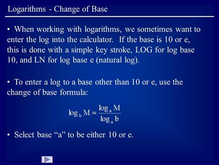 Logarithms - Change of Base When working with logarithms, we sometimes want to enter the log into the calculator. If the base is 10 or e, this is done.
