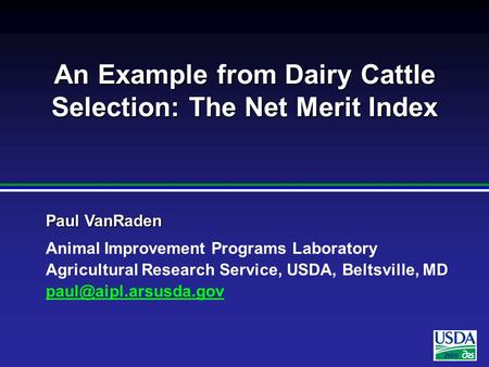 2005 Paul VanRaden Animal Improvement Programs Laboratory Agricultural Research Service, USDA, Beltsville, MD An Example from Dairy.