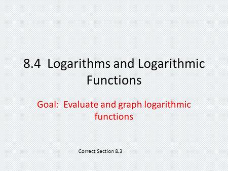 8.4 Logarithms and Logarithmic Functions Goal: Evaluate and graph logarithmic functions Correct Section 8.3.