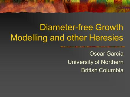 Diameter-free Growth Modelling and other Heresies Oscar Garcia University of Northern British Columbia.