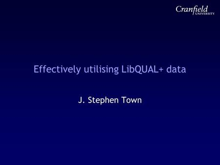 Effectively utilising LibQUAL+ data J. Stephen Town.