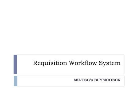 Requisition Workflow System MC-TSG's BUYMCOECN.  MC-TSG in conjunction with the SSDT and the Wilson County ESC in Indiana has developed an Eprocurement.