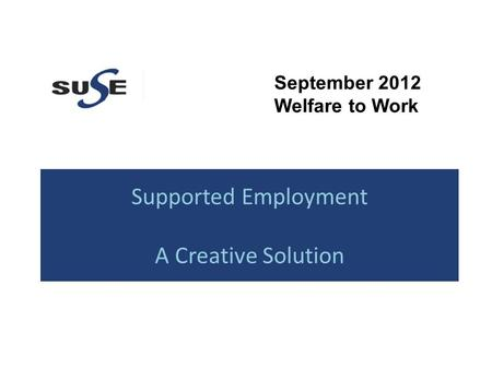 Supported Employment A Creative Solution September 2012 Welfare to Work.