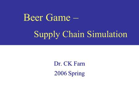 Beer Game – Supply Chain Simulation Dr. CK Farn 2006 Spring.