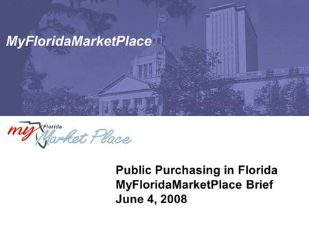MyFloridaMarketPlace Public Purchasing in Florida MyFloridaMarketPlace Brief June 4, 2008.
