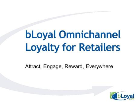 BLoyal Omnichannel Loyalty for Retailers Attract, Engage, Reward, Everywhere.