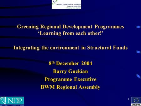 1 Greening Regional Development Programmes 'Learning from each other!' Integrating the environment in Structural Funds 8 th December 2004 Barry Guckian.