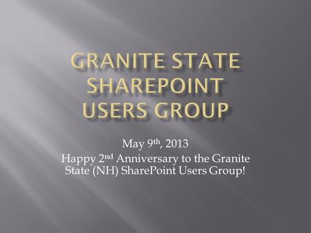 May 9 th, 2013 Happy 2 nd Anniversary to the Granite State (NH) SharePoint Users Group!