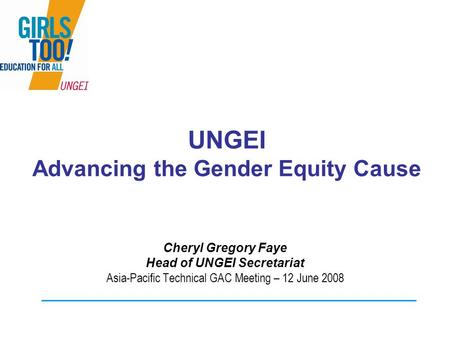 UNGEI Advancing the Gender Equity Cause Cheryl Gregory Faye Head of UNGEI Secretariat Asia-Pacific Technical GAC Meeting – 12 June 2008.
