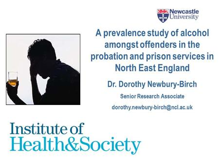 A prevalence study of alcohol amongst offenders in the probation and prison services in North East England Dr. Dorothy Newbury-Birch Senior Research Associate.