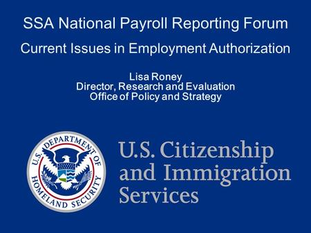 SSA National Payroll Reporting Forum Current Issues in Employment Authorization Lisa Roney Director, Research and Evaluation Office of Policy and Strategy.