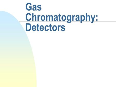 Gas Chromatography: Detectors. The Ideal Detector n Adequate sensitivity - range 10 ^- 18 to 10^-15 g analyte/s n good stability and reproducibility n.