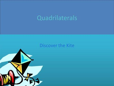 Quadrilaterals Discover the Kite. What is a kite by definition exactly? A kite has two pairs of congruent sides that are consecutive A quadrilateral is.
