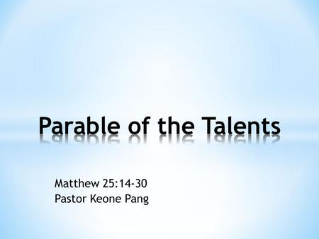 Matthew 25:14-30 Pastor Keone Pang. Matthew 25:14-18 14 Again, it will be like a man going on a journey, who called his servants and entrusted his property.