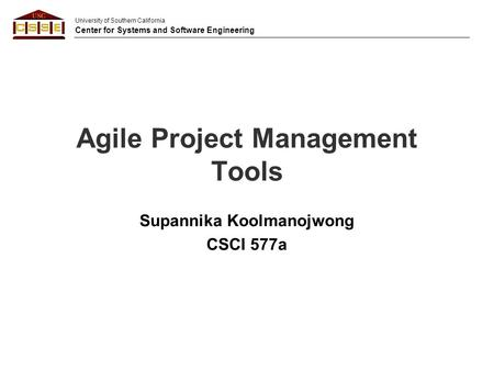 University of Southern California Center for Systems and Software Engineering Agile Project Management Tools Supannika Koolmanojwong CSCI 577a.