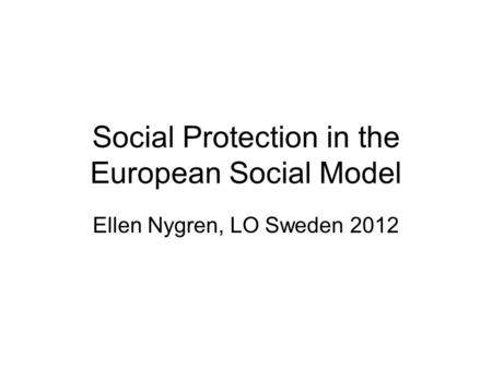 Social Protection in the European Social Model Ellen Nygren, LO Sweden 2012.