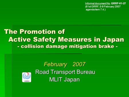 The Promotion of Active Safety Measures in Japan - collision damage mitigation brake - February 2007 Road Transport Bureau Road Transport Bureau MLIT Japan.