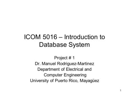 1 ICOM 5016 – Introduction to Database System Project # 1 Dr. Manuel Rodriguez-Martinez Department of Electrical and Computer Engineering University of.