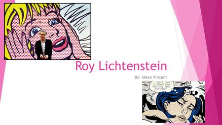 Roy Lichtenstein By: Alexa Vincent. Early Life  Born New York City on October 27, 1923  Attended Ohio State University, but in 1943 his education was.