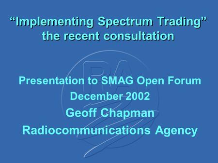 """Implementing Spectrum Trading"" the recent consultation Presentation to SMAG Open Forum December 2002 Geoff Chapman Radiocommunications Agency."