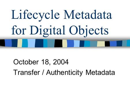 Lifecycle Metadata for Digital Objects October 18, 2004 Transfer / Authenticity Metadata.