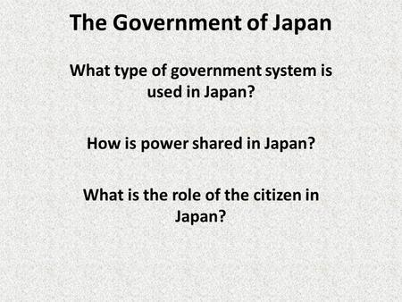 The Government of Japan What type of government system is used in Japan? How is power shared in Japan? What is the role of the citizen in Japan?