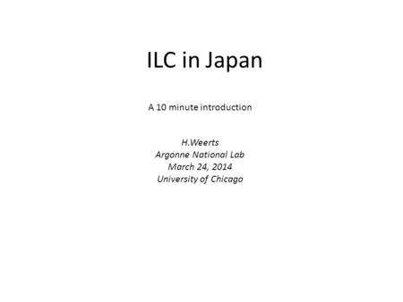 ILC in Japan A 10 minute introduction H.Weerts Argonne National Lab March 24, 2014 University of Chicago.
