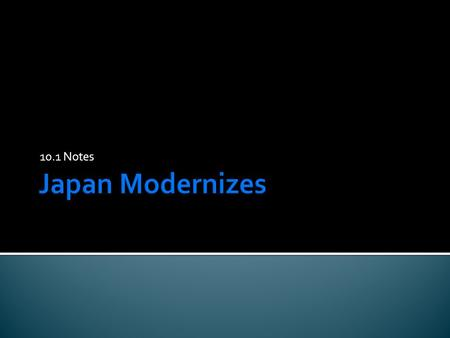 10.1 Notes.  Objective- To understand how Japan became a modern Industrial power and how it turned to Imperialism  Standards-10.4.1 Describe the rise.