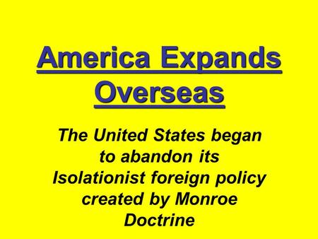 America Expands Overseas The United States began to abandon its Isolationist foreign policy created by Monroe Doctrine.