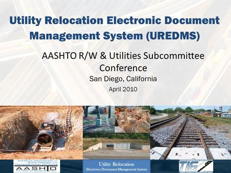 Utility Relocation Electronic Document Management System (UREDMS) AASHTO R/W & Utilities Subcommittee Conference San Diego, California April 2010 Utility.