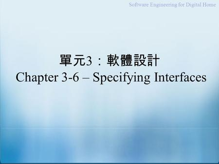 Software Engineering for Digital Home 單元 3 :軟體設計 Chapter 3-6 – Specifying Interfaces.