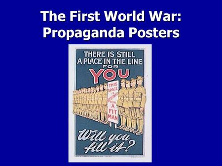 The First World War: Propaganda Posters. What is Propaganda? Propaganda is information usually produced by governments presented in such a way as to inspire.